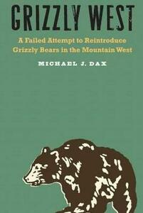 Grizzly West: A Failed Attempt to Reintroduce Grizzly Bears in the Mountain West - Michael J. Dax - cover