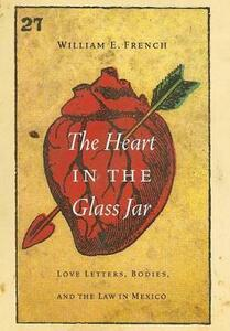 The Heart in the Glass Jar: Love Letters, Bodies, and the Law in Mexico - William E. French - cover