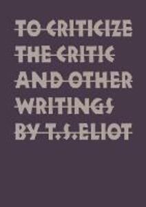 To Criticize the Critic and Other Writings - T. S. Eliot - cover