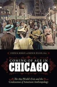 Coming of Age in Chicago: The 1893 World's Fair and the Coalescence of American Anthropology - Ira Jacknis,James Snead,Donald McVicker - cover