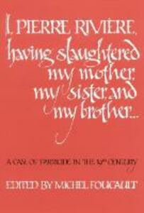 I, Pierre Riviere, having slaughtered my mother, my sister, and my brother: A Case of Parricide in the 19th Century - cover