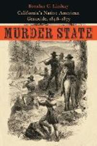 Murder State: California's Native American Genocide, 1846-1873 - Brendan C. Lindsay - cover
