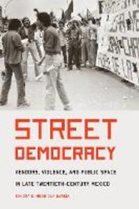 Street Democracy: Vendors, Violence, and Public Space in Late Twentieth-Century Mexico - Sandra C. Mendiola Garcia - cover