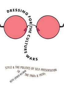Dressing for the Culture Wars: Style and the Politics of Self-Presentation in the 1960s and 1970s - Betty Luther Hillman - cover