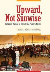 Upward, Not Sunwise: Resonant Rupture in Navajo Neo-Pentecostalism - Kimberly Jenkins Marshall - cover
