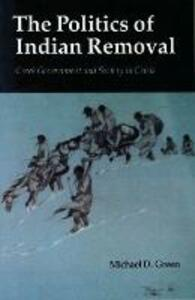 The Politics of Indian Removal: Creek Government and Society in Crisis - Michael D. Green - cover