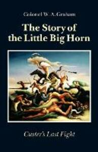 The Story of the Little Big Horn: Custer's Last Fight - W.A. Graham - cover