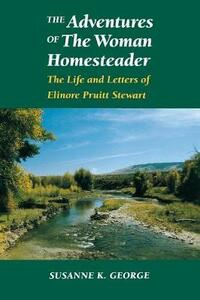 The Adventures of The Woman Homesteader: The Life and Letters of Elinore Pruitt Stewart - Susanne George-Bloomfield - cover
