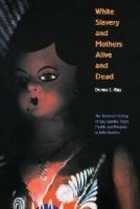 White Slavery and Mothers Alive and Dead: The Troubled Meeting of Sex, Gender, Public Health, and Progress in Latin America - Donna J. Guy - cover
