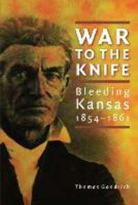 War to the Knife: Bleeding Kansas, 1854-1861 - Thomas Goodrich - cover