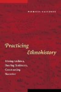Practicing Ethnohistory: Mining Archives, Hearing Testimony, Constructing Narrative - Patricia Kay Galloway - cover