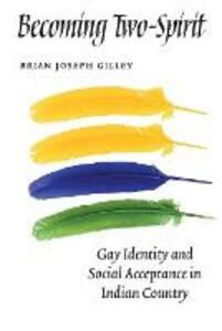 Becoming Two-Spirit: Gay Identity and Social Acceptance in Indian Country - Brian Joseph Gilley - cover