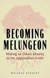 Becoming Melungeon: Making an Ethnic Identity in the Appalachian South - Melissa Schrift - cover