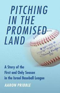 Pitching in the Promised Land: A Story of the First and Only Season in the Israel Baseball League - Aaron Pribble - cover