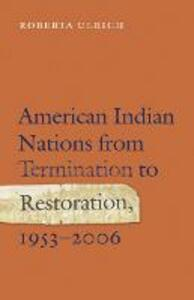 American Indian Nations from Termination to Restoration, 1953-2006 - Roberta Ulrich - cover