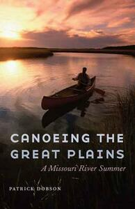 Canoeing the Great Plains: A Missouri River Summer - Patrick Dobson - cover