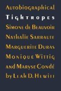 Autobiographical Tightropes: Simone de Beauvoir, Nathalie Sarraute, Marguerite Duras, Monique Wittig, and Maryse Conde - Leah D. Hewitt - cover