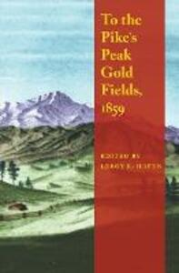 To the Pike's Peak Gold Fields, 1859 - LeRoy R. Hafen - cover