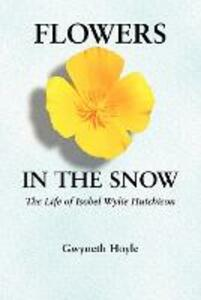 Flowers in the Snow: The Life of Isobel Wylie Hutchison - Gwyneth Hoyle - cover