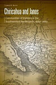 Chiricahua and Janos: Communities of Violence in the Southwestern Borderlands, 1680-1880 - Lance R. Blyth - cover