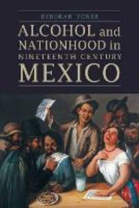 Alcohol and Nationhood in Nineteenth-Century Mexico - Deborah Toner - cover