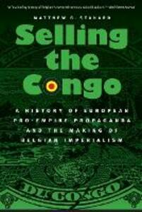 Selling the Congo: A History of European Pro-Empire Propaganda and the Making of Belgian Imperialism - Matthew G. Stanard - cover