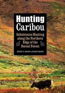 Hunting Caribou: Subsistence Hunting along the Northern Edge of the Boreal Forest - Karyn Sharp,Henry S. Sharp - cover