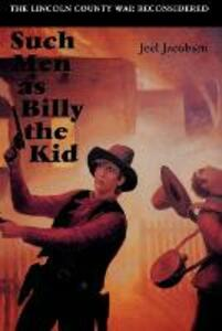 Such Men as Billy the Kid: The Lincoln County War Reconsidered - Joel Jacobsen - cover
