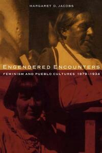 Engendered Encounters: Feminism and Pueblo Cultures, 1879-1934 - Margaret D. Jacobs - cover