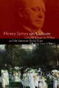 Henry James on Culture: Collected Essays on Politics and the American Social Scene - James Henry - cover