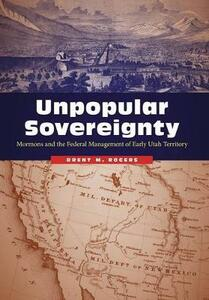 Unpopular Sovereignty: Mormons and the Federal Management of Early Utah Territory - Brent M. Rogers - cover