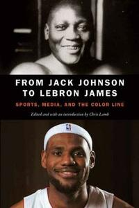 From Jack Johnson to LeBron James: Sports, Media, and the Color Line - cover