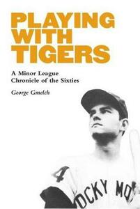 Playing with Tigers: A Minor League Chronicle of the Sixties - George Gmelch - cover