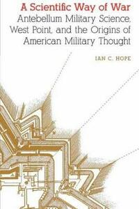 A Scientific Way of War: Antebellum Military Science, West Point, and the Origins of American Military Thought - Ian Clarence Hope - cover