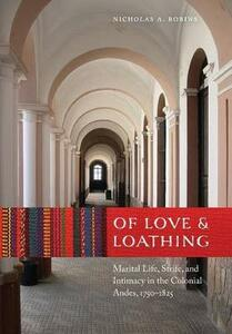 Of Love and Loathing: Marital Life, Strife, and Intimacy in the Colonial Andes, 1750-1825 - Nicholas A. Robins - cover