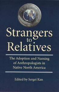 Strangers to Relatives: The Adoption and Naming of Anthropologists in Native North America - cover