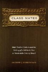 Class Mates: Male Student Culture and the Making of a Political Class in Nineteenth-Century Brazil - Andrew J. Kirkendall - cover