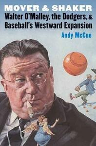 Mover and Shaker: Walter O'Malley, the Dodgers, and Baseball's Westward Expansion - Andy McCue - cover