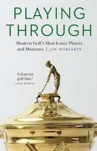 Playing Through: Modern Golf's Most Iconic Players and Moments - Jim Moriarty - cover