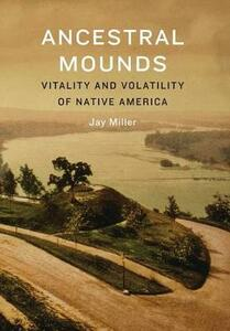 Ancestral Mounds: Vitality and Volatility of Native America - Jay Miller - cover