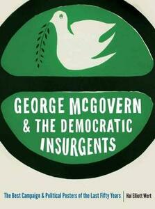 George McGovern and the Democratic Insurgents: The Best Campaign and Political Posters of the Last Fifty Years - Hal Elliott Wert - cover