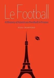 Le Football: A History of American Football in France - Russ Crawford - cover