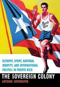 The Sovereign Colony: Olympic Sport, National Identity, and International Politics in Puerto Rico - Antonio Sotomayor - cover