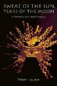 Sweat of the Sun, Tears of the Moon: A Chronicle of an Incan Treasure - Peter Lourie - cover