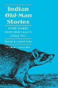 Indian Old-Man Stories: More Sparks from War Eagle's Lodge-Fire (The Authorized Edition) - Frank Bird Linderman - cover