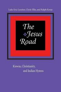 The Jesus Road: Kiowas, Christianity, and Indian Hymns - Luke Eric Lassiter,Clyde Ellis,Ralph Kotay - cover