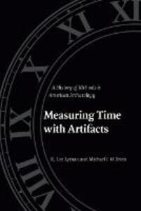Measuring Time with Artifacts: A History of Methods in American Archaeology - Michael J. O'Brien,R. Lee Lyman - cover