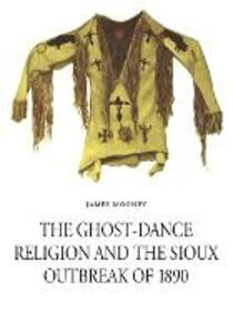 The Ghost-Dance Religion and the Sioux Outbreak of 1890 - James Mooney - cover