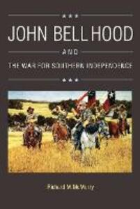 John Bell Hood and the War for Southern Independence - Richard M. McMurry - cover