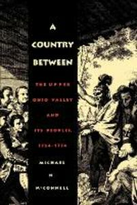 A Country Between: The Upper Ohio Valley and Its Peoples, 1724-1774 - Michael N. McConnell - cover